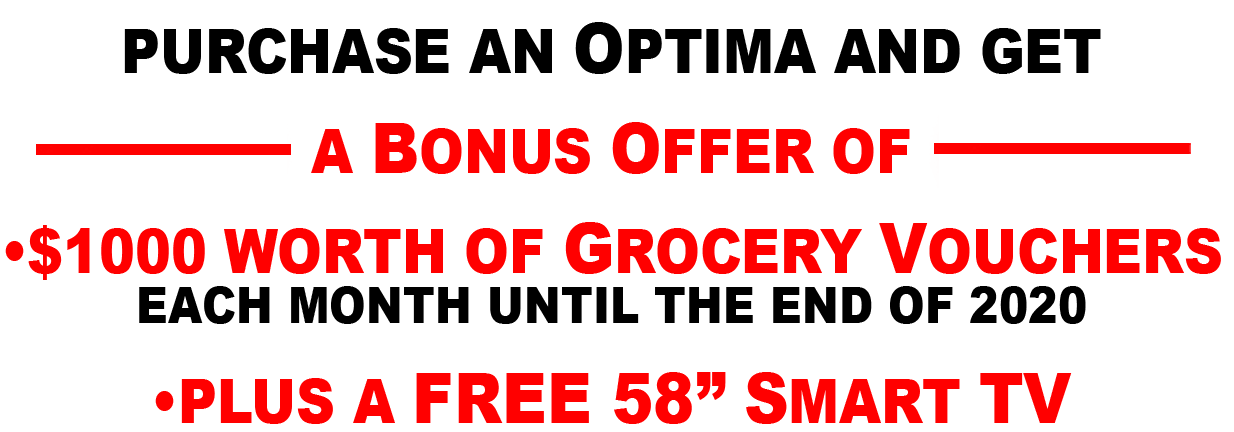 "PURCHASE AN OPTIMA AND GET A BONUS OFFER OF •$1000 WORTH OF GROCERY VOUCHERS EACH MONTH UNTIL THE END OF 2020 •PLUS A FREE 58"" SMART TV"